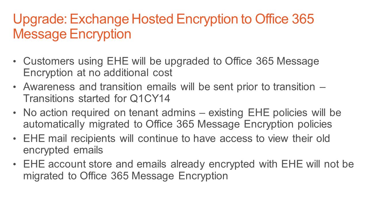 Customers using EHE will be upgraded to Office 365 Message Encryption at no additional cost Awareness and transition emails will be sent prior to transition – Transitions started for Q1CY14 No action required on tenant admins – existing EHE policies will be automatically migrated to Office 365 Message Encryption policies EHE mail recipients will continue to have access to view their old encrypted emails EHE account store and emails already encrypted with EHE will not be migrated to Office 365 Message Encryption