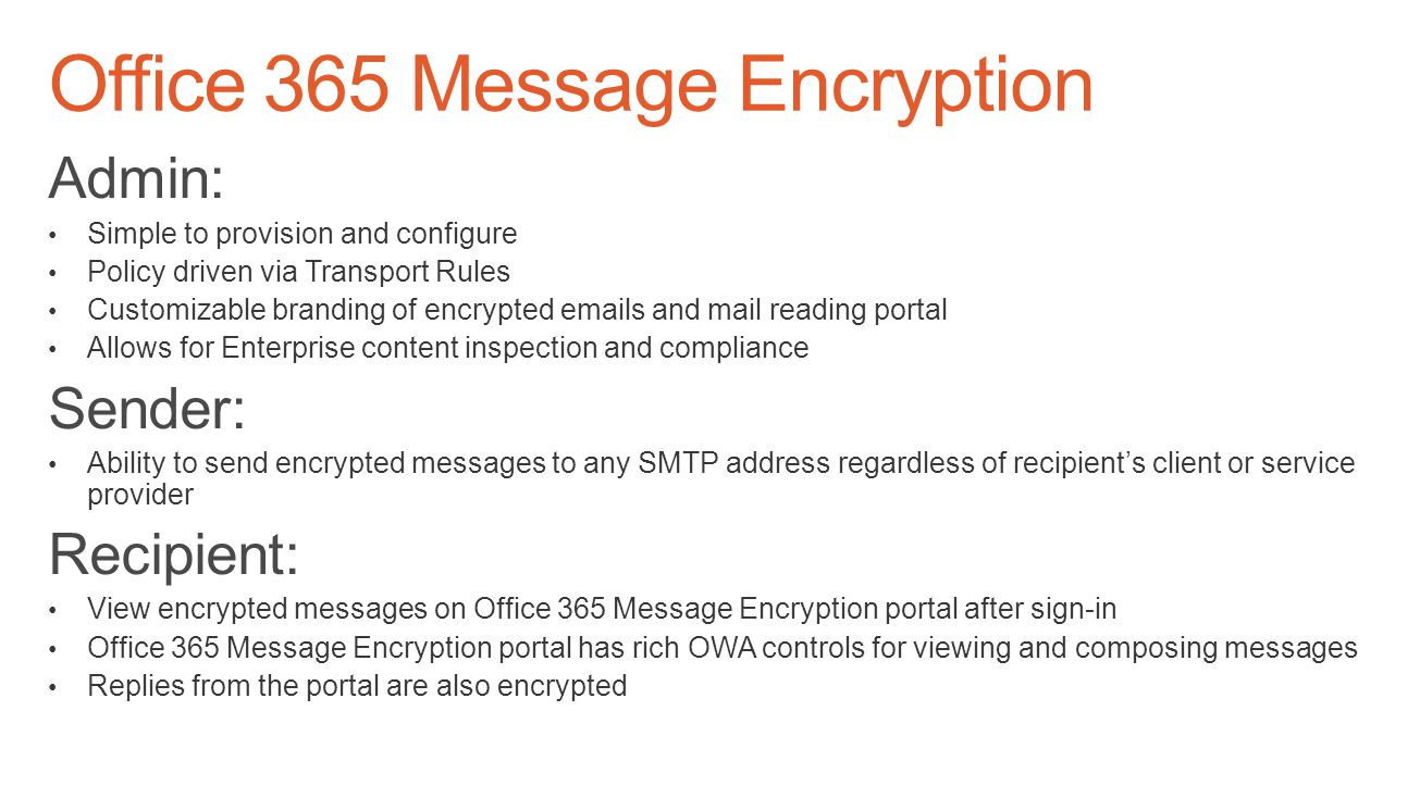 Admin: Simple to provision and configure Policy driven via Transport Rules Customizable branding of encrypted emails and mail reading portal Allows for Enterprise content inspection and compliance Sender: Ability to send encrypted messages to any SMTP address regardless of recipient's client or service provider Recipient: View encrypted messages on Office 365 Message Encryption portal after sign-in Office 365 Message Encryption portal has rich OWA controls for viewing and composing messages Replies from the portal are also encrypted