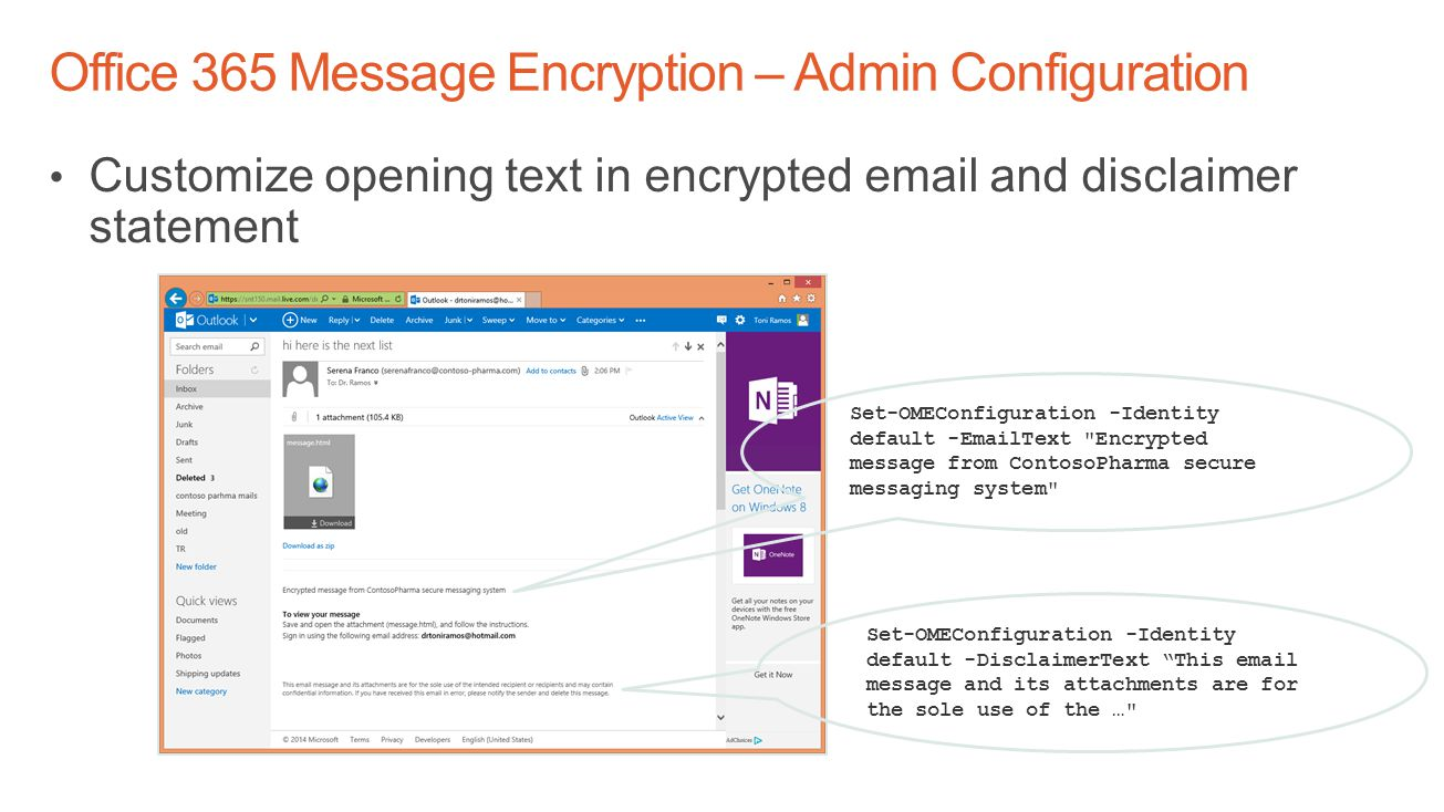 Customize opening text in encrypted email and disclaimer statement Set-OMEConfiguration -Identity default -EmailText Encrypted message from ContosoPharma secure messaging system Set-OMEConfiguration -Identity default -DisclaimerText This email message and its attachments are for the sole use of the …