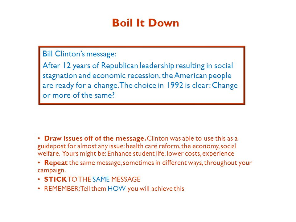Boil It Down Bill Clinton's message: After 12 years of Republican leadership resulting in social stagnation and economic recession, the American people are ready for a change.