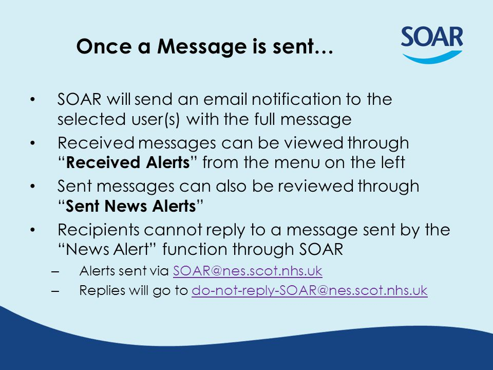 Once a Message is sent… SOAR will send an email notification to the selected user(s) with the full message Received messages can be viewed through Received Alerts from the menu on the left Sent messages can also be reviewed through Sent News Alerts Recipients cannot reply to a message sent by the News Alert function through SOAR – Alerts sent via SOAR@nes.scot.nhs.ukSOAR@nes.scot.nhs.uk – Replies will go to do-not-reply-SOAR@nes.scot.nhs.ukdo-not-reply-SOAR@nes.scot.nhs.uk