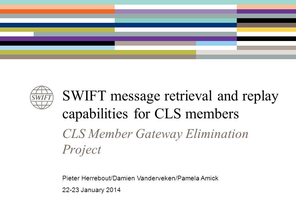 SWIFT message retrieval and replay capabilities for CLS members CLS Member Gateway Elimination Project Pieter Herrebout/Damien Vanderveken/Pamela Amic