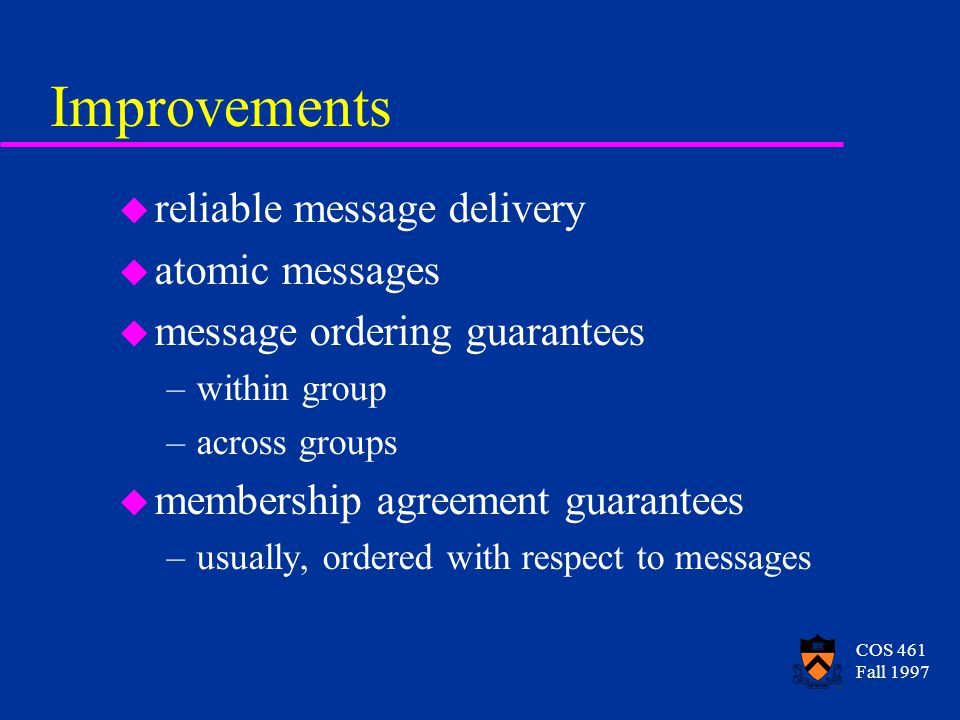 COS 461 Fall 1997 Improvements u reliable message delivery u atomic messages u message ordering guarantees –within group –across groups u membership agreement guarantees –usually, ordered with respect to messages