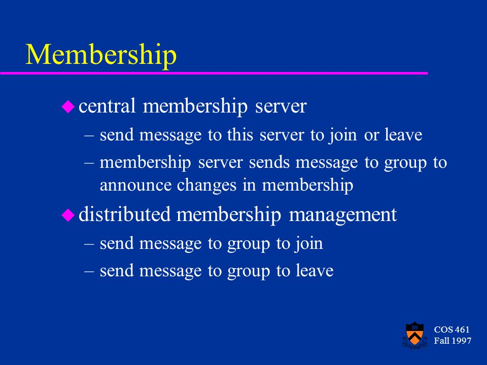 COS 461 Fall 1997 Membership u central membership server –send message to this server to join or leave –membership server sends message to group to announce changes in membership u distributed membership management –send message to group to join –send message to group to leave