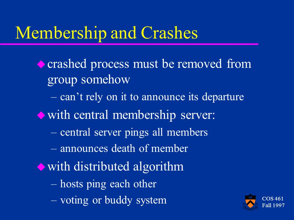 COS 461 Fall 1997 Membership and Crashes u crashed process must be removed from group somehow –can't rely on it to announce its departure u with central membership server: –central server pings all members –announces death of member u with distributed algorithm –hosts ping each other –voting or buddy system