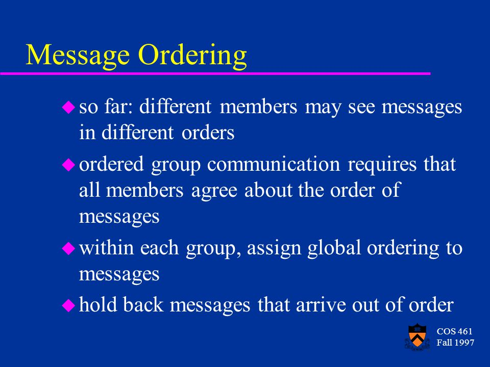 COS 461 Fall 1997 Message Ordering u so far: different members may see messages in different orders u ordered group communication requires that all members agree about the order of messages u within each group, assign global ordering to messages u hold back messages that arrive out of order