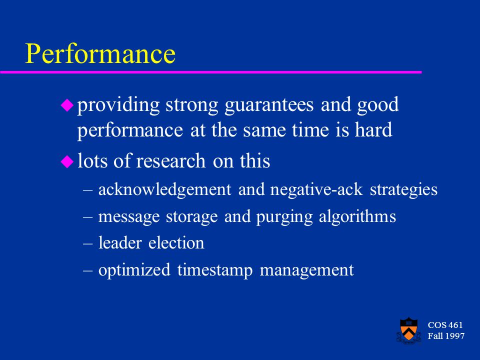 COS 461 Fall 1997 Performance u providing strong guarantees and good performance at the same time is hard u lots of research on this –acknowledgement and negative-ack strategies –message storage and purging algorithms –leader election –optimized timestamp management
