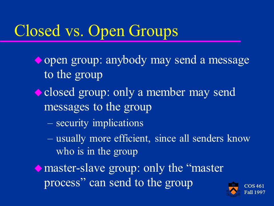 COS 461 Fall 1997 Closed vs. Open Groups u open group: anybody may send a message to the group u closed group: only a member may send messages to the