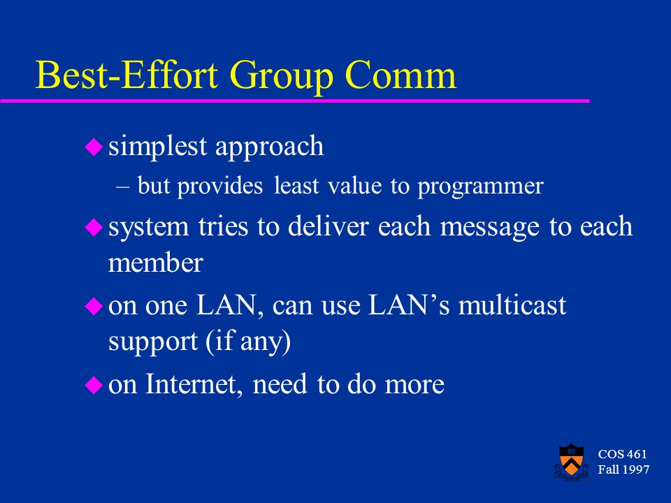COS 461 Fall 1997 Best-Effort Group Comm u simplest approach –but provides least value to programmer u system tries to deliver each message to each member u on one LAN, can use LAN's multicast support (if any) u on Internet, need to do more