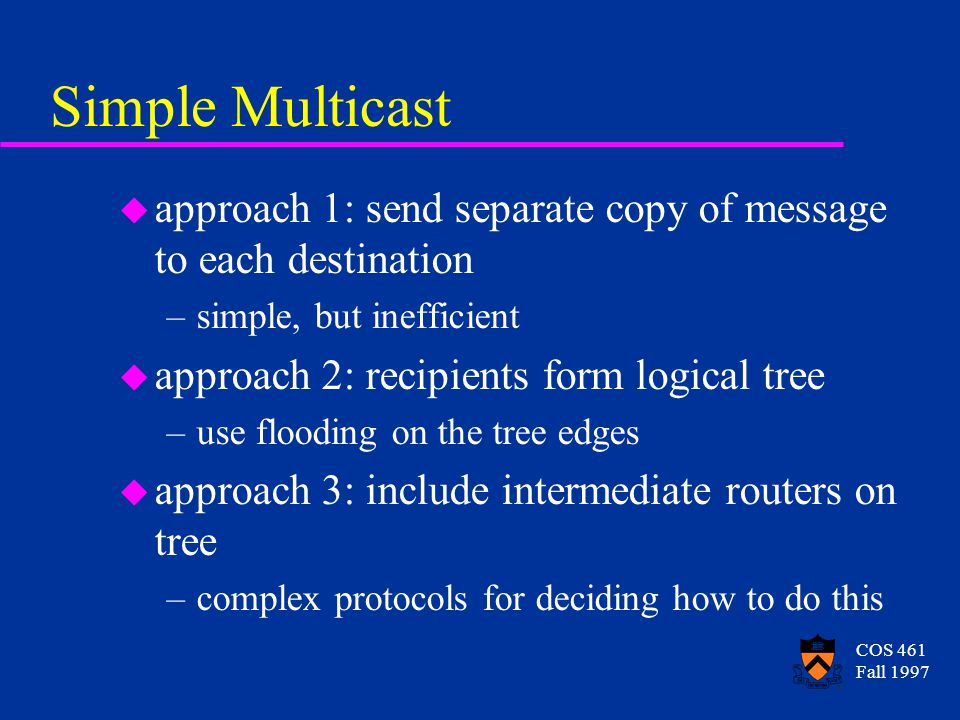 COS 461 Fall 1997 Simple Multicast u approach 1: send separate copy of message to each destination –simple, but inefficient u approach 2: recipients form logical tree –use flooding on the tree edges u approach 3: include intermediate routers on tree –complex protocols for deciding how to do this