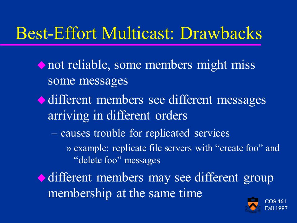 COS 461 Fall 1997 Best-Effort Multicast: Drawbacks u not reliable, some members might miss some messages u different members see different messages arriving in different orders –causes trouble for replicated services »example: replicate file servers with create foo and delete foo messages u different members may see different group membership at the same time