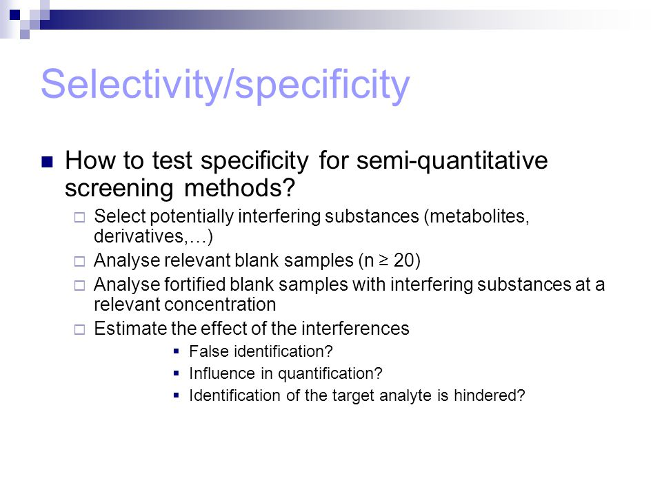 Selectivity/specificity How to test specificity for semi-quantitative screening methods?  Select potentially interfering substances (metabolites, der