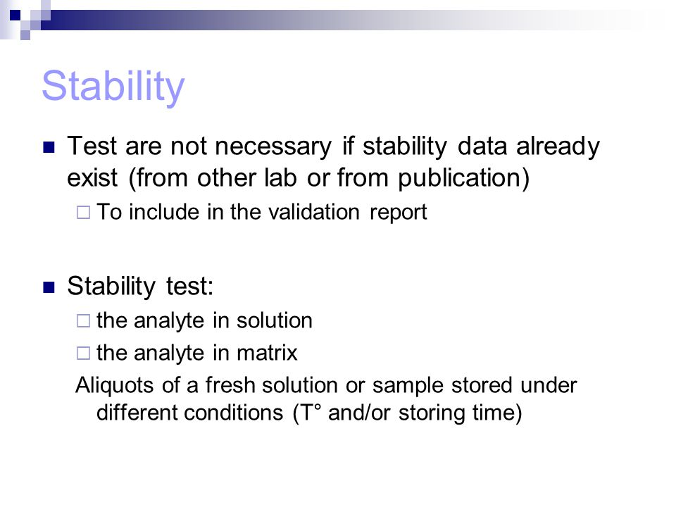 Stability Test are not necessary if stability data already exist (from other lab or from publication)  To include in the validation report Stability test:  the analyte in solution  the analyte in matrix Aliquots of a fresh solution or sample stored under different conditions (T° and/or storing time)