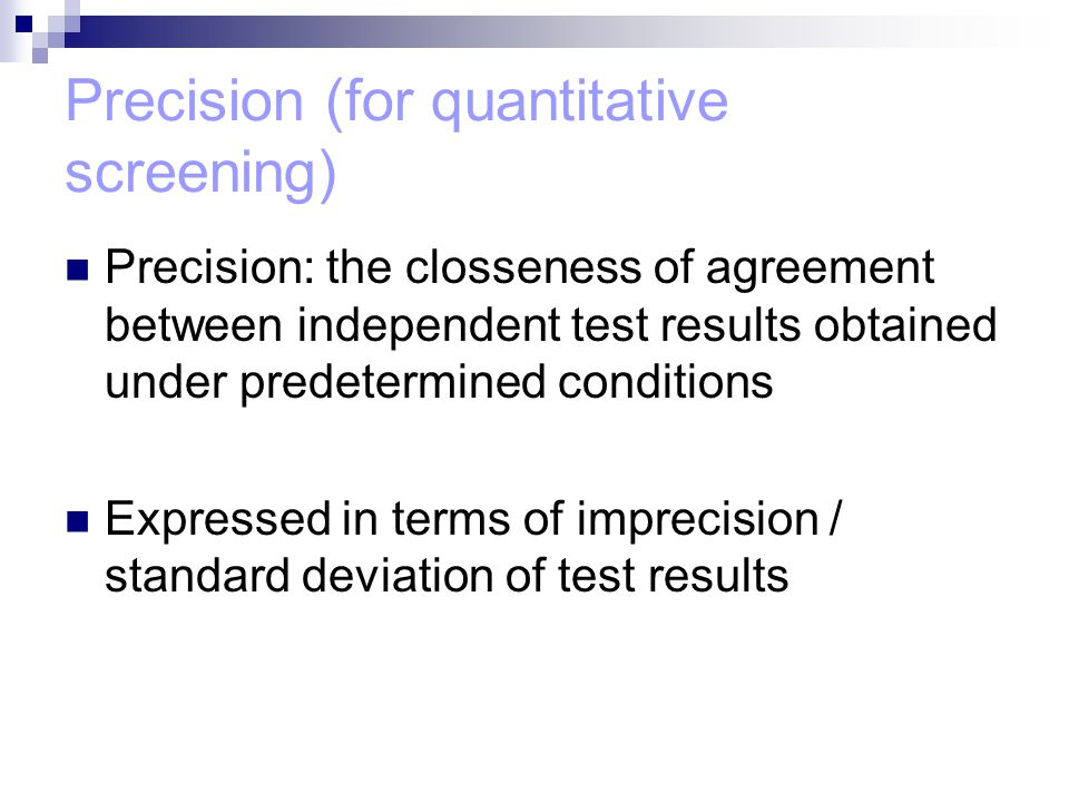 Precision (for quantitative screening) Precision: the closseness of agreement between independent test results obtained under predetermined conditions