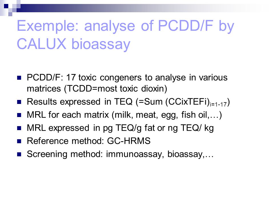 Exemple: analyse of PCDD/F by CALUX bioassay PCDD/F: 17 toxic congeners to analyse in various matrices (TCDD=most toxic dioxin) Results expressed in TEQ (=Sum (CCixTEFi) i=1-17 ) MRL for each matrix (milk, meat, egg, fish oil,…) MRL expressed in pg TEQ/g fat or ng TEQ/ kg Reference method: GC-HRMS Screening method: immunoassay, bioassay,…