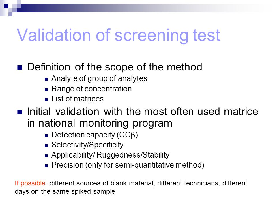 Validation of screening test Definition of the scope of the method Analyte of group of analytes Range of concentration List of matrices Initial validation with the most often used matrice in national monitoring program Detection capacity (CCβ) Selectivity/Specificity Applicability/ Ruggedness/Stability Precision (only for semi-quantitative method) If possible: different sources of blank material, different technicians, different days on the same spiked sample