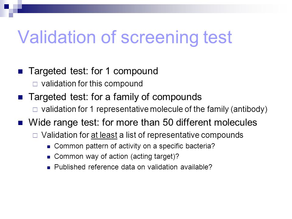 Validation of screening test Targeted test: for 1 compound  validation for this compound Targeted test: for a family of compounds  validation for 1 representative molecule of the family (antibody) Wide range test: for more than 50 different molecules  Validation for at least a list of representative compounds Common pattern of activity on a specific bacteria.