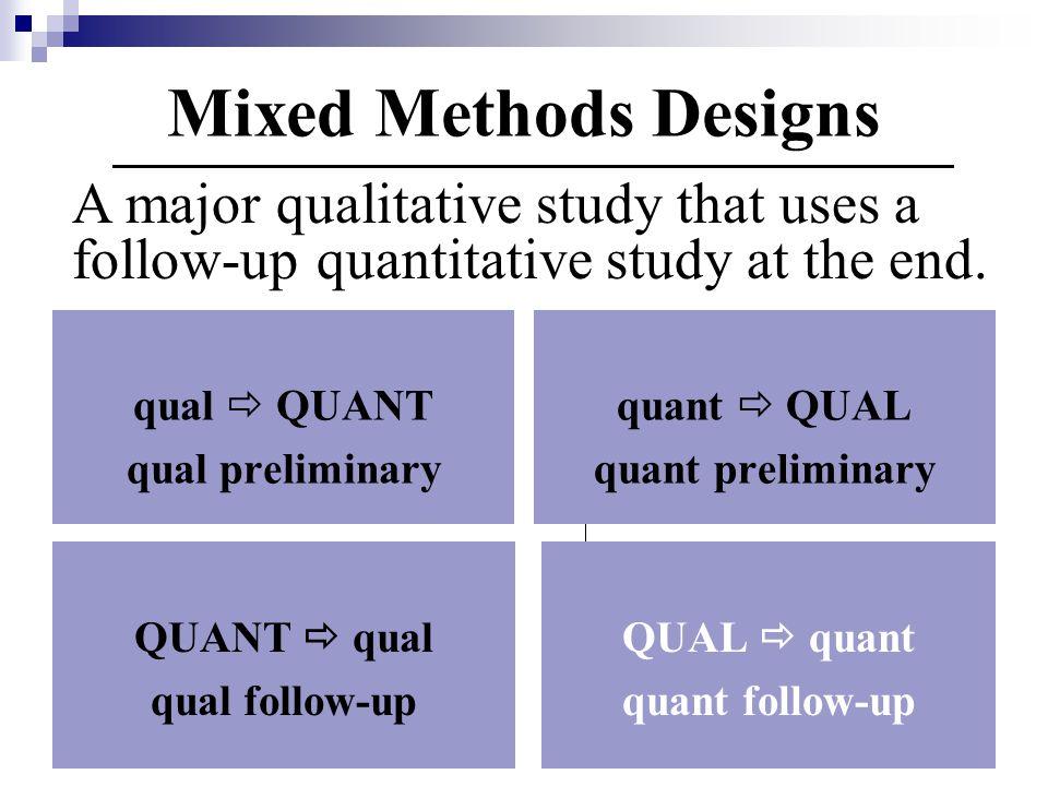 qual  QUANT qual preliminary quant  QUAL quant preliminary QUANT  qual qual follow-up QUAL  quant quant follow-up Mixed Methods Designs A major qualitative study that uses a follow-up quantitative study at the end.