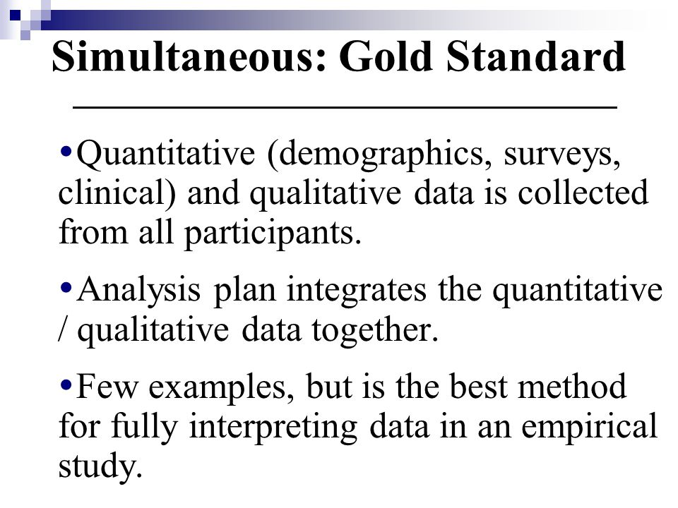 Simultaneous: Gold Standard  Quantitative (demographics, surveys, clinical) and qualitative data is collected from all participants.