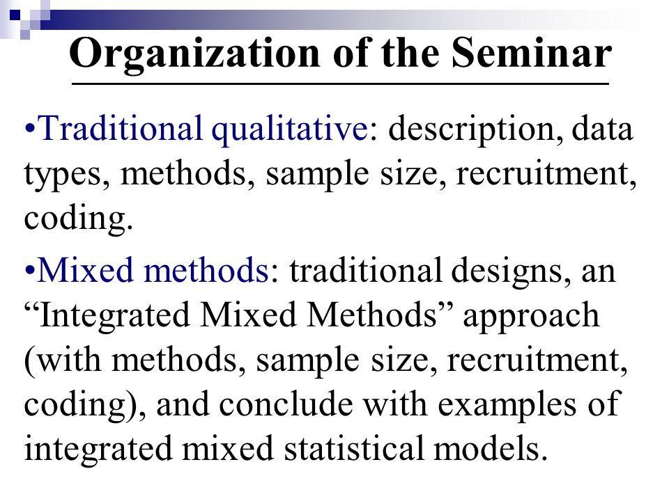 Organization of the Seminar Traditional qualitative: description, data types, methods, sample size, recruitment, coding.