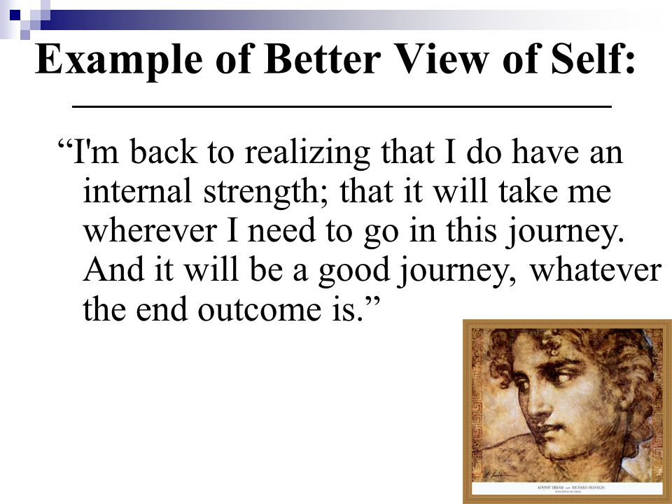 Example of Better View of Self: I m back to realizing that I do have an internal strength; that it will take me wherever I need to go in this journey.