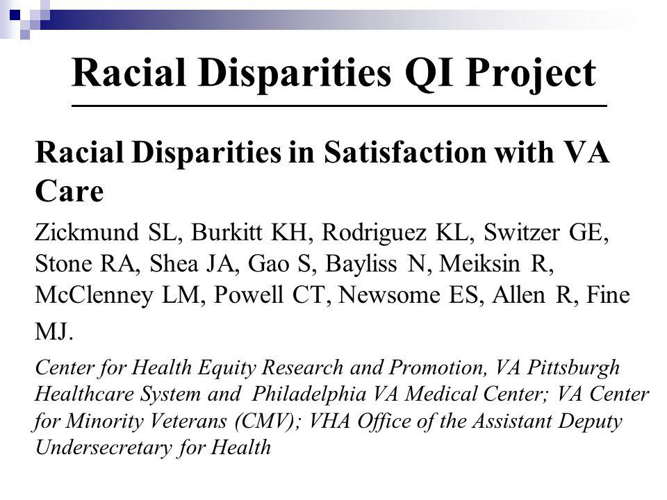 Racial Disparities QI Project Racial Disparities in Satisfaction with VA Care Zickmund SL, Burkitt KH, Rodriguez KL, Switzer GE, Stone RA, Shea JA, Gao S, Bayliss N, Meiksin R, McClenney LM, Powell CT, Newsome ES, Allen R, Fine MJ.