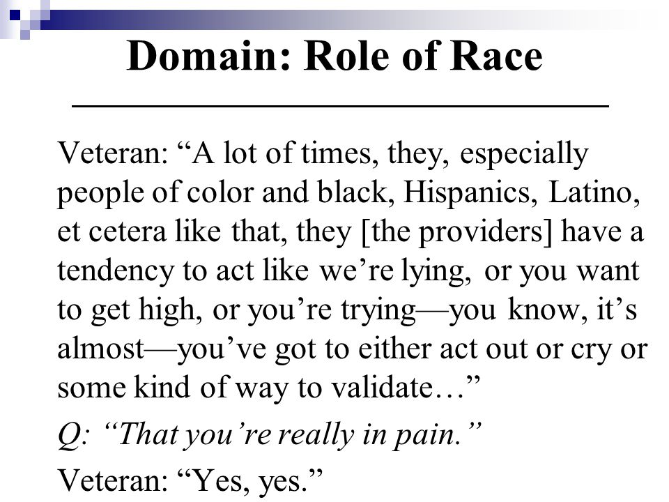 Domain: Role of Race Veteran: A lot of times, they, especially people of color and black, Hispanics, Latino, et cetera like that, they [the providers] have a tendency to act like we're lying, or you want to get high, or you're trying—you know, it's almost—you've got to either act out or cry or some kind of way to validate… Q: That you're really in pain. Veteran: Yes, yes.