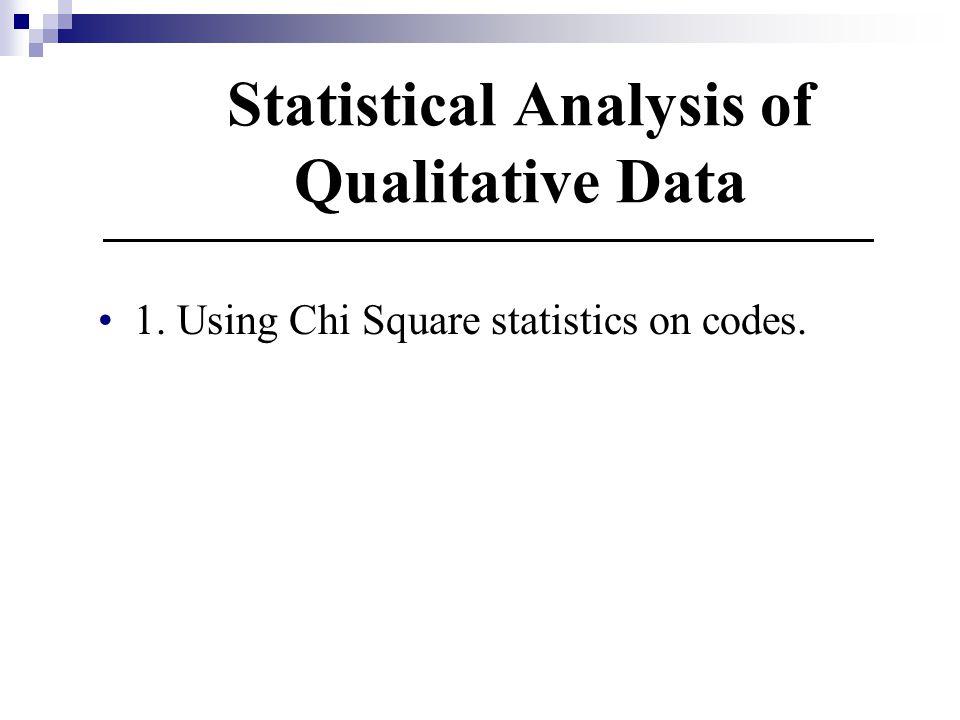 Statistical Analysis of Qualitative Data 1. Using Chi Square statistics on codes.