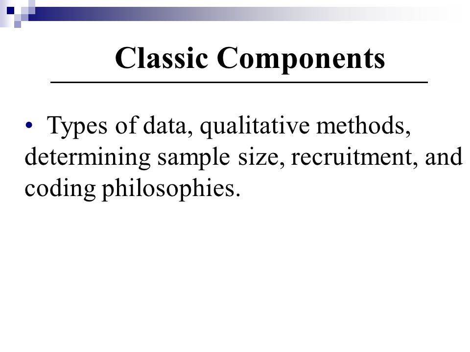 Classic Components Types of data, qualitative methods, determining sample size, recruitment, and coding philosophies.