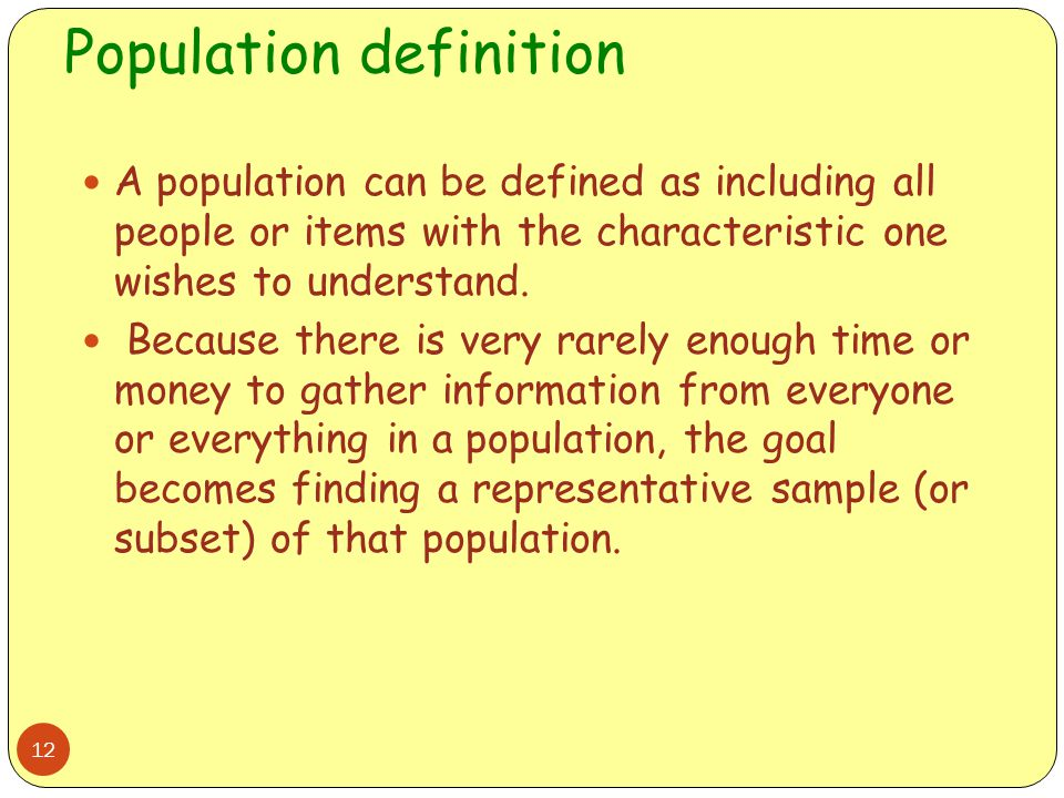 Population definition 12 A population can be defined as including all people or items with the characteristic one wishes to understand. Because there