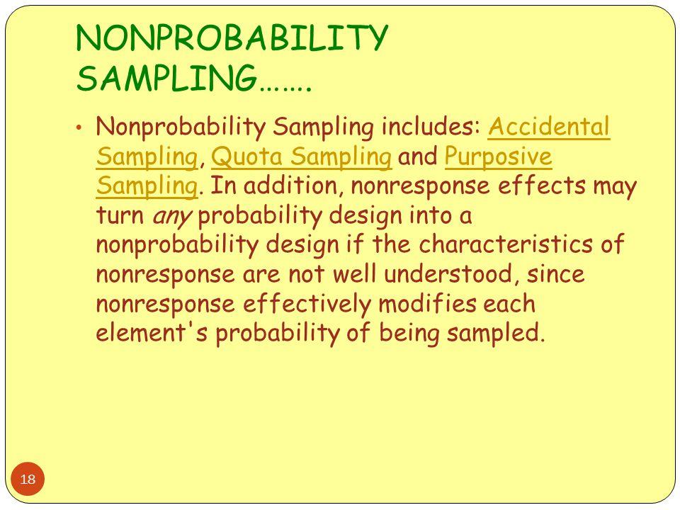 NONPROBABILITY SAMPLING……. 18 Nonprobability Sampling includes: Accidental Sampling, Quota Sampling and Purposive Sampling. In addition, nonresponse e