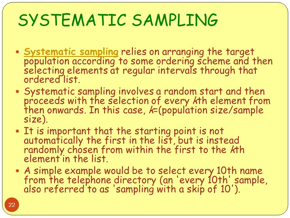 SYSTEMATIC SAMPLING 22 Systematic sampling relies on arranging the target population according to some ordering scheme and then selecting elements at