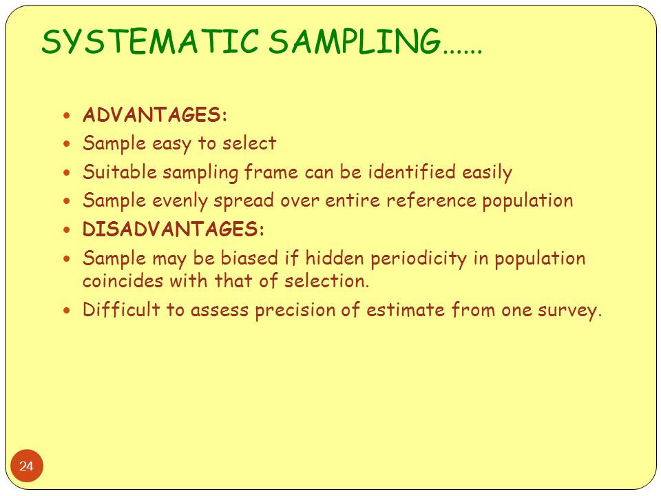 SYSTEMATIC SAMPLING…… 24 ADVANTAGES: Sample easy to select Suitable sampling frame can be identified easily Sample evenly spread over entire reference