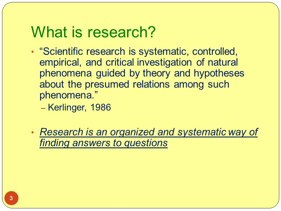 """What is research? 3 """"Scientific research is systematic, controlled, empirical, and critical investigation of natural phenomena guided by theory and hy"""