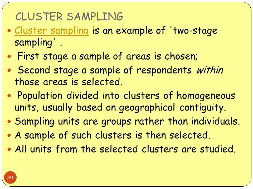 CLUSTER SAMPLING 30 Cluster sampling is an example of 'two-stage sampling'. Cluster sampling First stage a sample of areas is chosen; Second stage a s