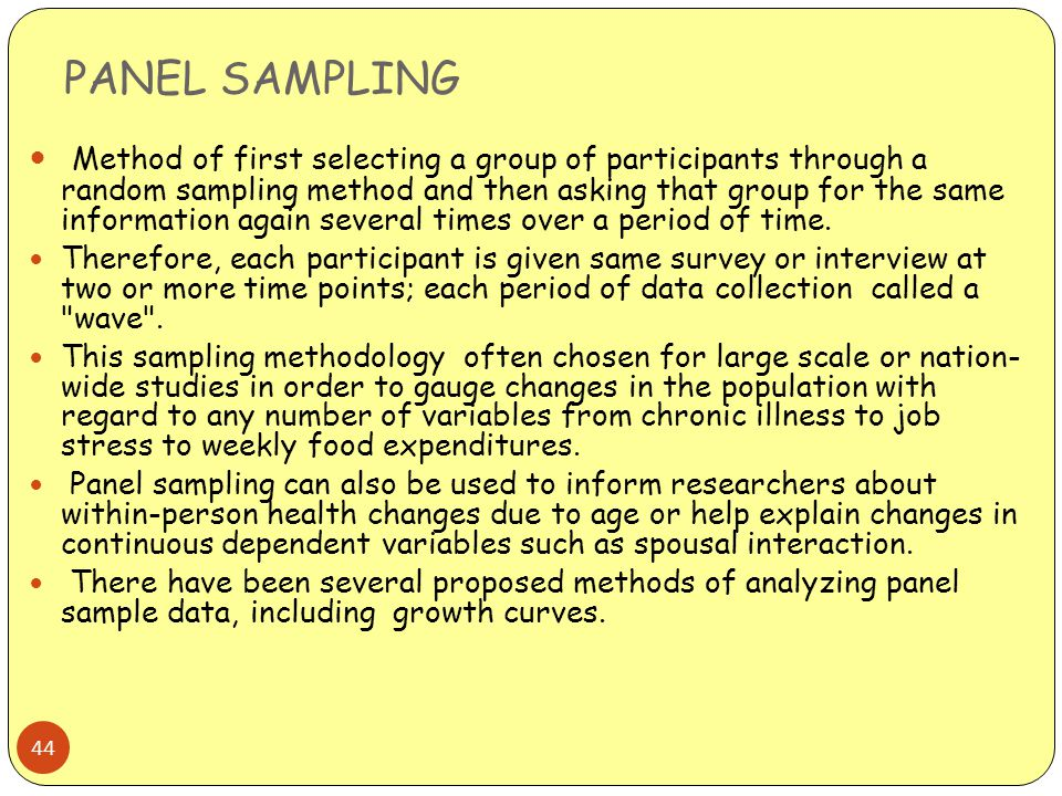 PANEL SAMPLING 44 Method of first selecting a group of participants through a random sampling method and then asking that group for the same informati