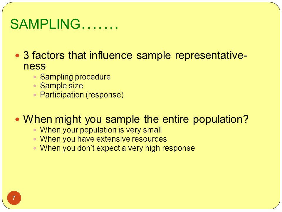 SAMPLING ……. 7 3 factors that influence sample representative- ness Sampling procedure Sample size Participation (response) When might you sample the
