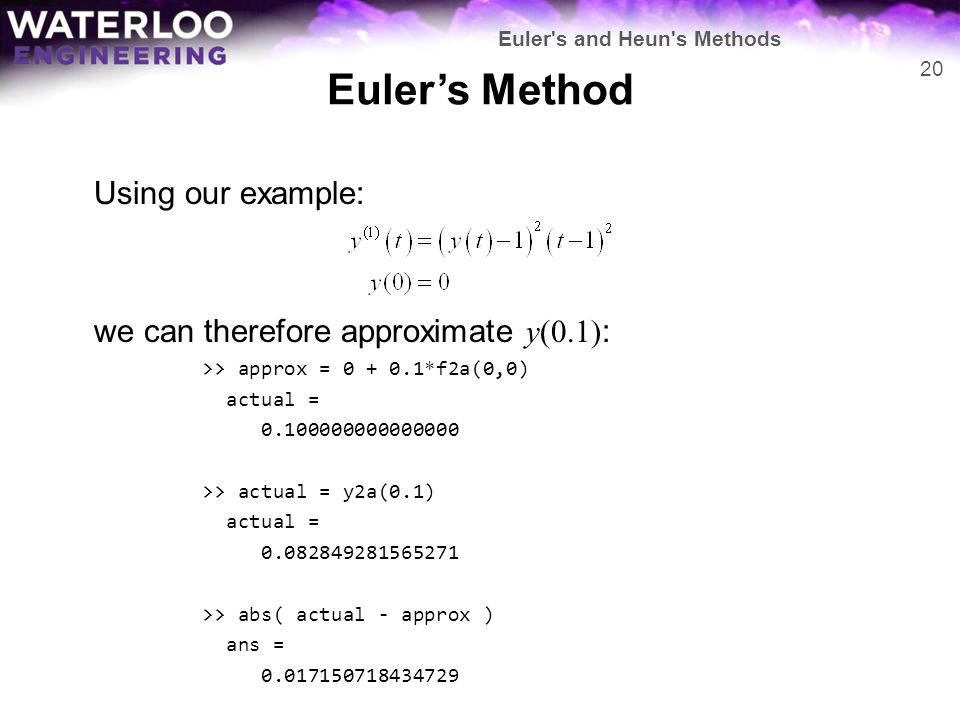 Euler's Method Using our example: we can therefore approximate y(0.1) : >> approx = 0 + 0.1*f2a(0,0) actual = 0.100000000000000 >> actual = y2a(0.1) a