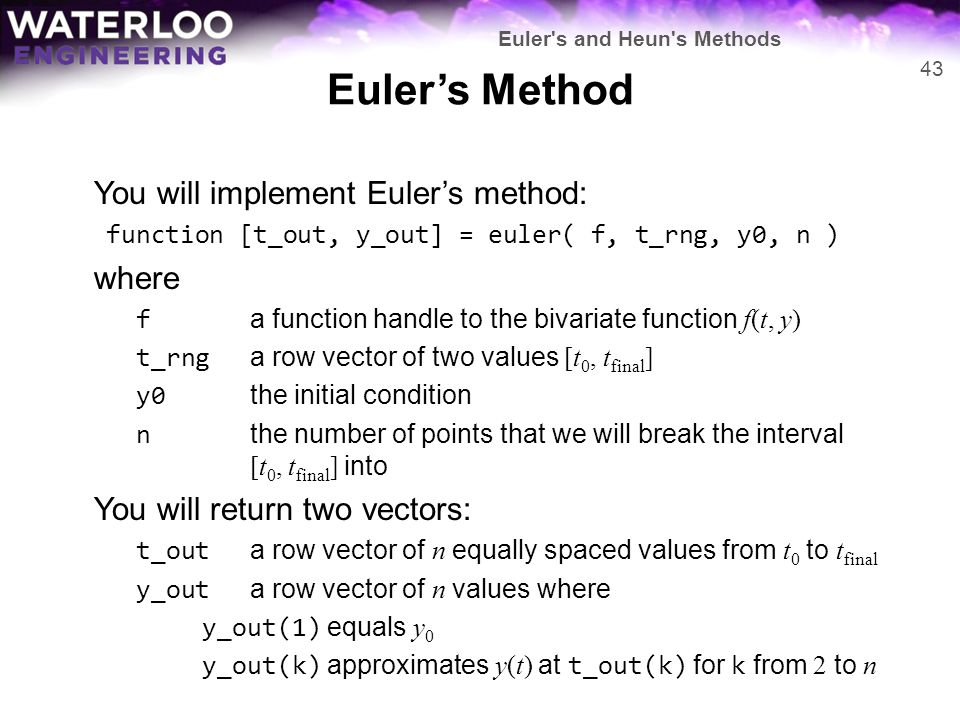 Euler's Method You will implement Euler's method: function [t_out, y_out] = euler( f, t_rng, y0, n ) where f a function handle to the bivariate functi
