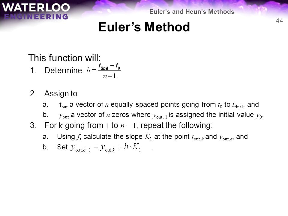 Euler's Method This function will: 1.Determine 2.Assign to a. t out a vector of n equally spaced points going from t 0 to t final, and b. y out a vect