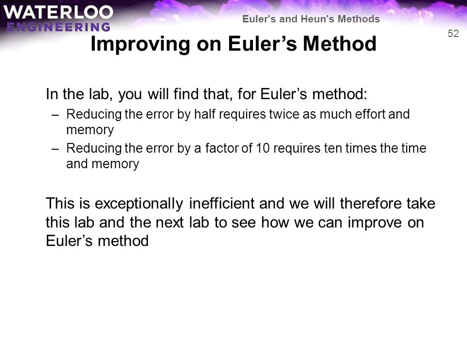 Improving on Euler's Method In the lab, you will find that, for Euler's method: –Reducing the error by half requires twice as much effort and memory –