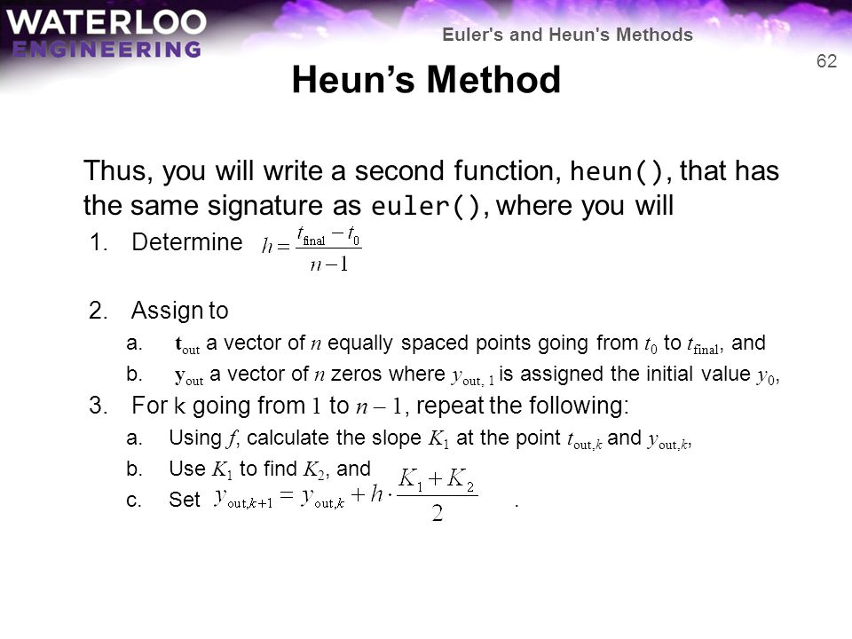 Heun's Method Thus, you will write a second function, heun(), that has the same signature as euler(), where you will 1.Determine 2.Assign to a. t out