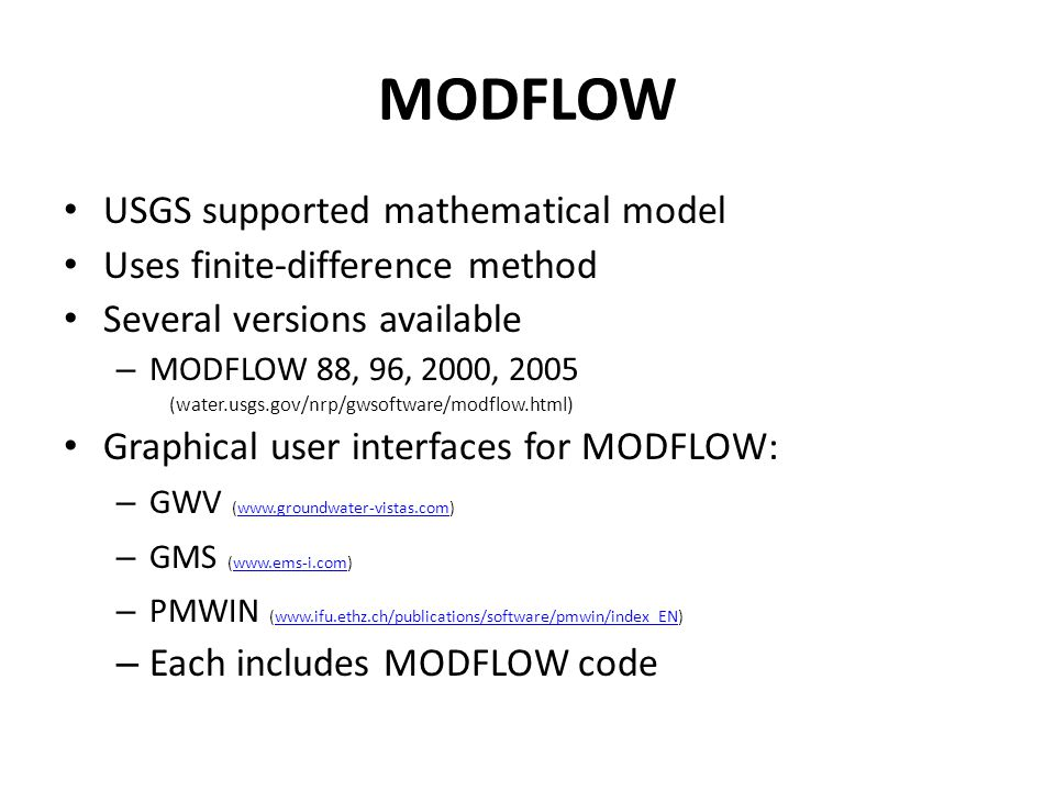 MODFLOW USGS supported mathematical model Uses finite-difference method Several versions available – MODFLOW 88, 96, 2000, 2005 (water.usgs.gov/nrp/gwsoftware/modflow.html) Graphical user interfaces for MODFLOW: – GWV (www.groundwater-vistas.com)www.groundwater-vistas.com – GMS (www.ems-i.com)www.ems-i.com – PMWIN (www.ifu.ethz.ch/publications/software/pmwin/index_EN)www.ifu.ethz.ch/publications/software/pmwin/index_EN – Each includes MODFLOW code