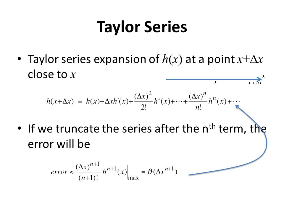 Taylor Series Taylor series expansion of h(x) at a point x+  x close to x If we truncate the series after the n th term, the error will be