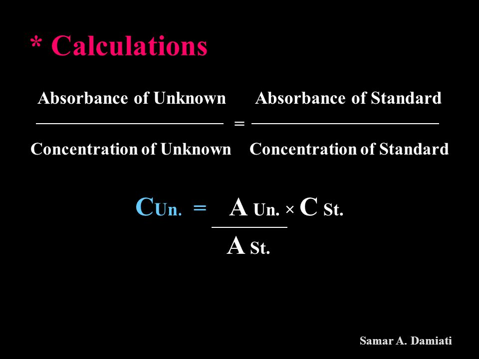 * Calculations Absorbance of Unknown Absorbance of Standard = Concentration of Unknown Concentration of Standard C Un. = A Un. × C St. A St. Samar A.