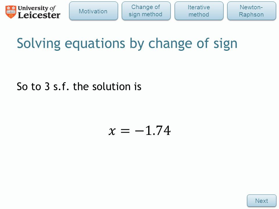 So to 3 s.f. the solution is Solving equations by change of sign Next Iterative method Newton- Raphson Change of sign method Motivation