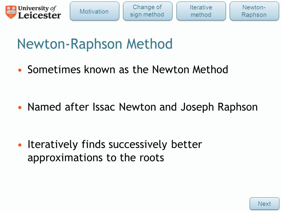 Newton-Raphson Method Sometimes known as the Newton Method Named after Issac Newton and Joseph Raphson Iteratively finds successively better approximations to the roots Next Iterative method Newton- Raphson Change of sign method Motivation