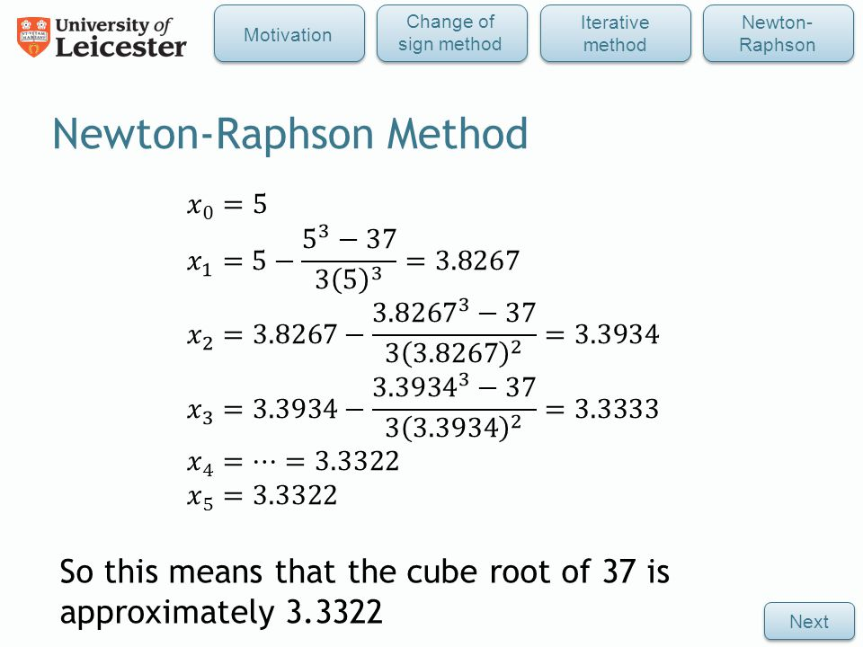 Newton-Raphson Method So this means that the cube root of 37 is approximately 3.3322 Next Iterative method Newton- Raphson Change of sign method Motivation