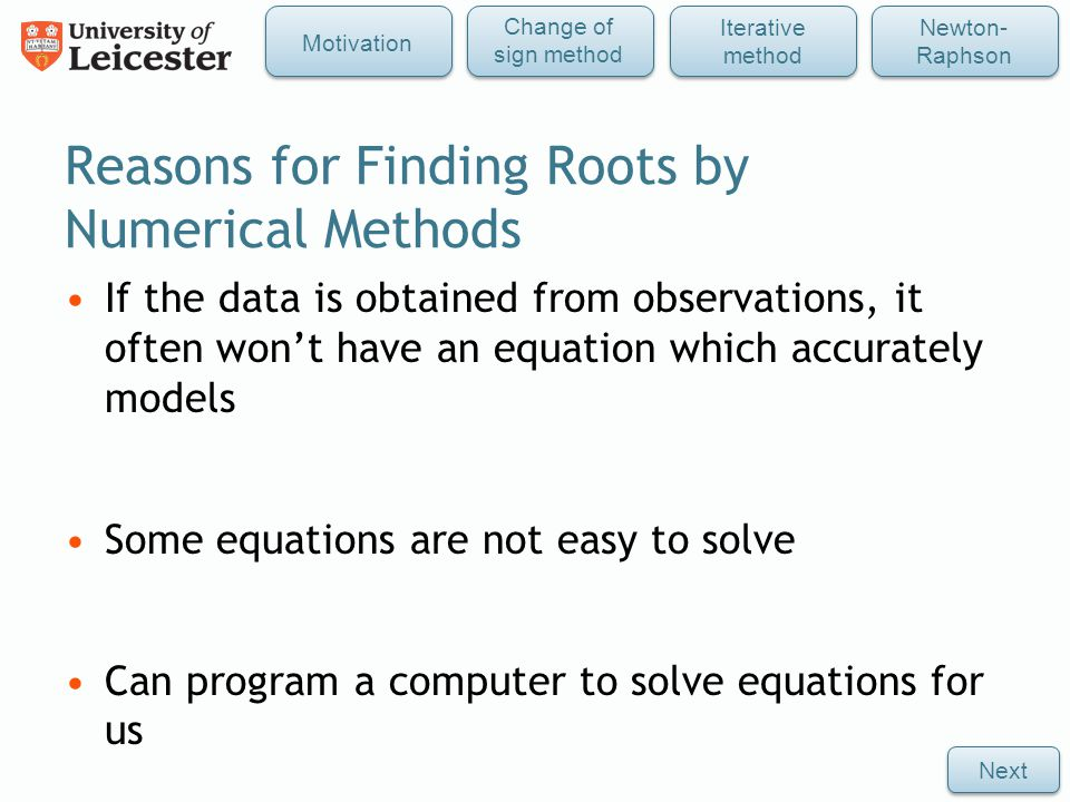 Reasons for Finding Roots by Numerical Methods If the data is obtained from observations, it often won't have an equation which accurately models Some equations are not easy to solve Can program a computer to solve equations for us Next Iterative method Newton- Raphson Change of sign method Motivation