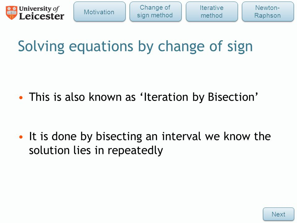 Solving equations by change of sign This is also known as 'Iteration by Bisection' It is done by bisecting an interval we know the solution lies in repeatedly Next Iterative method Newton- Raphson Change of sign method Motivation